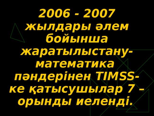 2006 - 2007 жылдары әлем бойынша жаратылыстану-математика пәндерінен TI М SS -ке қатысушылар 7 – орынды иеленді.