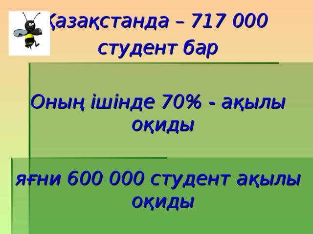 Қазақстанда – 717 000 студент бар  Оның ішінде 70 % - ақылы оқиды  яғни 600 000 студент ақылы оқиды