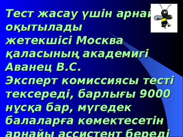 Тест жасау үшін арнайы оқытылады  жетекшісі Москва қаласының академигі Аванец В.С.  Эксперт комиссиясы тесті тексереді, барлығы 9000 нұсқа бар, мүгедек балаларға көмектесетін арнайы ассистент береді