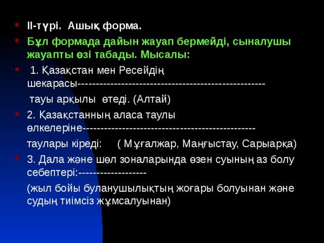 ІІ-түрі. Ашық форма. Бұл формада дайын жауап бермейді, сыналушы жауапты өзі табады. Мысалы:  1. Қазақстан мен Ресейдің шекарасы----------------------------------------------------  тауы арқылы өтеді. (Алтай) 2. Қазақстанның аласа таулы өлкелеріне------------------------------------------------  таулары кіреді: ( Мұғалжар, Маңғыстау, Сарыарқа) 3. Дала және шөл зоналарында өзен суының аз болу себептері:-------------------