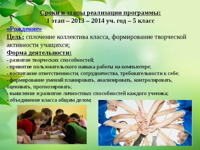 Сроки и этапы реализации программы: 1 этап – 2013 – 2014 уч. год – 5 класс «Рождение»  Цель: сплочение коллектива класса, формирование творческой активности учащихся;  Форма деятельности:  - развитие творческих способностей;  - привитие пользовательского навыка работы на компьютере;  - воспитание ответственности, сотрудничества, требовательности к себе;  - формирование умений планировать, анализировать, контролировать, оценивать, прогнозировать;  - выявление и развитие личностных способностей каждого ученика;  - объединение класса общим делом;
