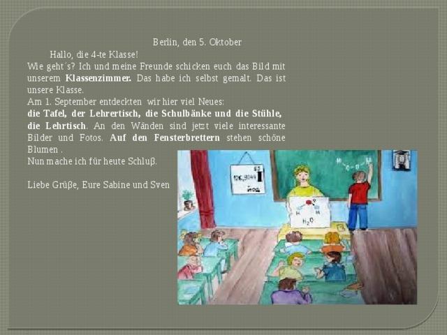 Berlin, den 5. Oktober  Hallo, die 4-te Klasse! Wie geht΄s? Ich und meine Freunde schicken euch das Bild mit unserem Klassenzimmer. Das habe ich selbst gemalt. Das ist unsere Klasse. Am 1. September entdeckten wir hier viel Neues: die Tafel, der Lehrertisch, die Schulbänke und die Stühle, die Lehrtisch . An den Wänden sind jetzt viele interessante Bilder und Fotos. Auf den Fensterbrettern stehen schöne Blumen . Nun mache ich für heute Schluβ. Liebe Grüβe, Eure Sabine und Sven
