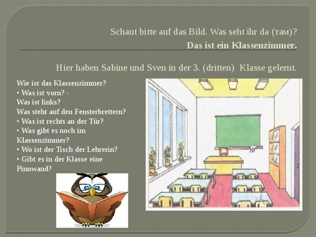 Schaut bitte auf das Bild. Was seht ihr da (там)?  Das ist ein Klassenzimmer.  Hier haben Sabine und Sven in der 3. (dritten)  Klasse gelernt. Wie ist das Klassenzimmer? • Was ist vorn? - Was ist links? Was steht auf den Fensterbrettern? • Was ist rechts an der Tür? • Was gibt es noch im Klassenzimmer? • Wo ist der Tisch der Lehrerin? • Gibt es in der Klasse eine Pinnwand?