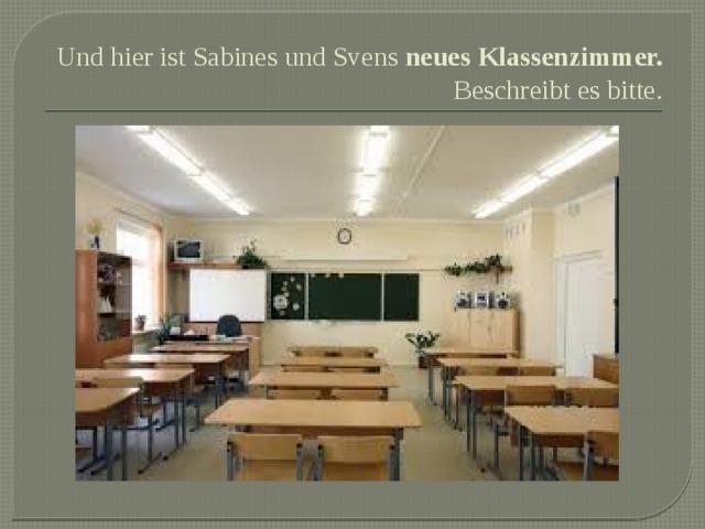 Und hier ist Sabines und Svens neues Klassenzimmer.  Beschreibt es bitte.