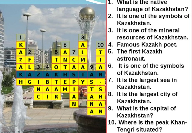 What is the native language of Kazakhstan? It is one of the symbols of Kazakhstan. It is one of the mineral resources of Kazakhstan. Famous Kazakh poet. The first Kazakh astronaut.  It is one of the symbols of Kazakhstan. It is the largest sea in Kazakhstan. It is the largest city of Kazakhstan. What is the capital of Kazakhstan?  Where is the peak Khan-Tengri situated?