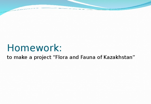 "Homework:  to make a project ""Flora and Fauna of Kazakhstan"""