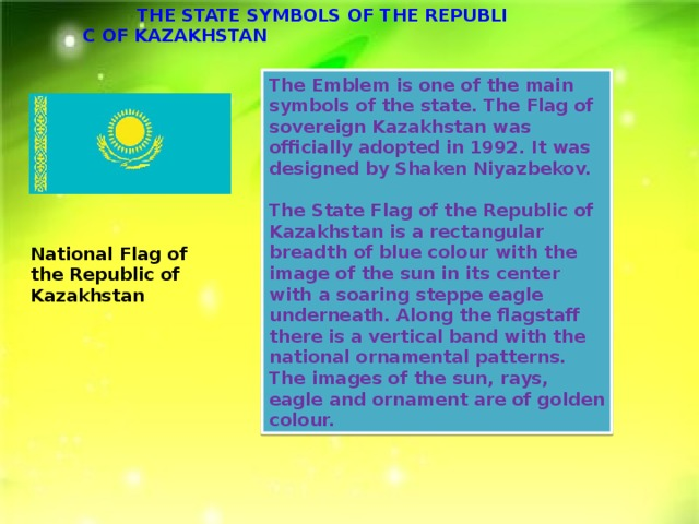The Emblem is one of the main symbols of the state. The Flag of sovereign Kazakhstan was officially adopted in 1992. It was designed by Shaken Niyazbekov.  The State Flag of the Republic of Kazakhstan is a rectangular breadth of blue colour with the image of the sun in its center with a soaring steppe eagle underneath. Along the flagstaff there is a vertical band with the national ornamental patterns. The images of the sun, rays, eagle and ornament are of golden colour. National Flag of the Republic of Kazakhstan