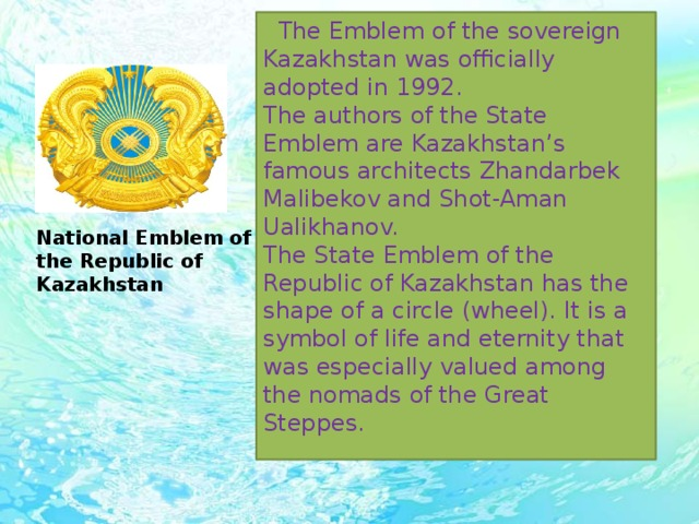 The Emblem of the sovereign Kazakhstan was officially adopted in 1992. The authors of the State Emblem are Kazakhstan's famous architects Zhandarbek Malibekov and Shot-Aman Ualikhanov.  The State Emblem of the Republic of Kazakhstan has the shape of a circle (wheel). It is a symbol of life and eternity that was especially valued among the nomads of the Great Steppes. National Emblem of the Republic of Kazakhstan