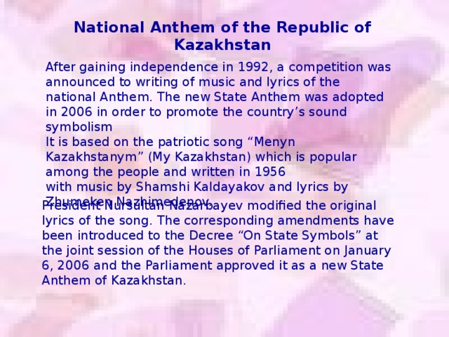 """National Anthem of the Republic of Kazakhstan After gaining independence in 1992, a competition was announced to writing of music and lyrics of the national Anthem. The new State Anthem was adopted in 2006 in order to promote the country's sound symbolism It is based on the patriotic song """"Menyn Kazakhstanym"""" (My Kazakhstan) which is popular among the people and written in 1956 with music by Shamshi Kaldayakov and lyrics by Zhumeken Nazhimedenov. President Nursultan Nazarbayev modified the original lyrics of the song. The corresponding amendments have been introduced to the Decree """"On State Symbols"""" at the joint session of the Houses of Parliament on January 6, 2006 and the Parliament approved it as a new State Anthem of Kazakhstan."""