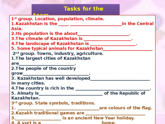 Tasks for the team 1 st group. Location, population, climate. 1.Kazakhstan is the _____ _________________________in the Central Asia. 2.Its population is the about_________________________. 3.The climate of Kazakhstan is _______________________. 4.The landscape of Kazakhstan is ______________________. 5. Some typical animals for Kazakhstan________________________  2 nd group. Towns, industry, agriculture. 1.The largest cities of Kazakhstan are___________________________. 2.The people of the country grow________________________________. 3. Kazakhstan has well developed_____________________________ in many cities. 4.The country is rich in the ____________________________________. 5. Almaty is_______________________________ of the Republic of Kazakhstan. 3 rd group. State symbols, traditions. _____________ __________________________are colours of the flag. 2.Kazakh traditional games are _____________________________ 3.______________________ is an ancient New Year holiday. 4. A yurt is a ____________________________ home. 5. __________________is the author of the new anthems of the Republic of Kazakhstan.
