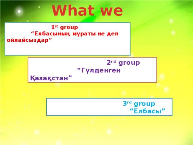 """What we know?  1 st group """" Елбасының мұраты не деп ойлайсыздар""""  2 nd group """" Гүлденген Қазақстан""""  3 rd group """" Елбасы"""""""