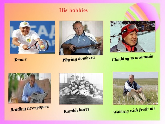 Tennis Playing dombyra Climbing to mountain Reading newspapers Kazakh kures Walking with fresh air His hobbies