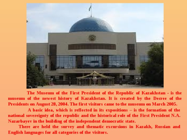 The Museum of the First President of the Republic of Kazakhstan - is the museum of the newest history of Kazakhstan. It is created by the Decree of the Presidents on August 28, 2004. The first visitors came to the museum on March 2005.  A basic idea, which is reflected in its expositions – is the formation of the national sovereignty of the republic and the historical role of the First President N.A. Nazarbayev in the building of the independent democratic state.    There are held the survey and thematic excursions in Kazakh, Russian and English languages for all categories of the visitors.
