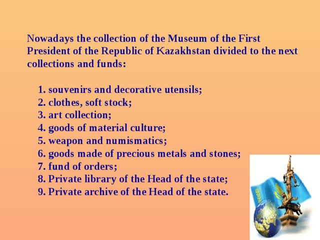Nowadays the collection of the Museum of the First President of the Republic of Kazakhstan divided to the next collections and funds:     1. souvenirs and decorative utensils;    2. clothes, soft stock;    3. art collection;    4. goods of material culture;    5. weapon and numismatics;    6. goods made of precious metals and stones;    7. fund of orders;    8. Private library of the Head of the state;    9. Private archive of the Head of the state.