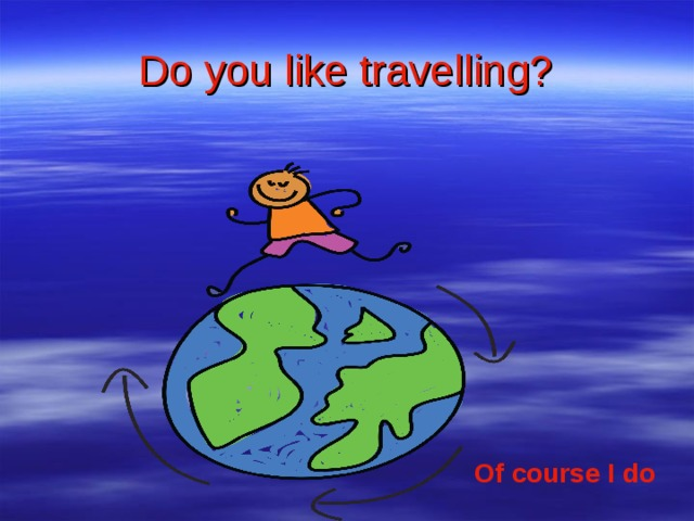 Do you like travelling? Of course I do