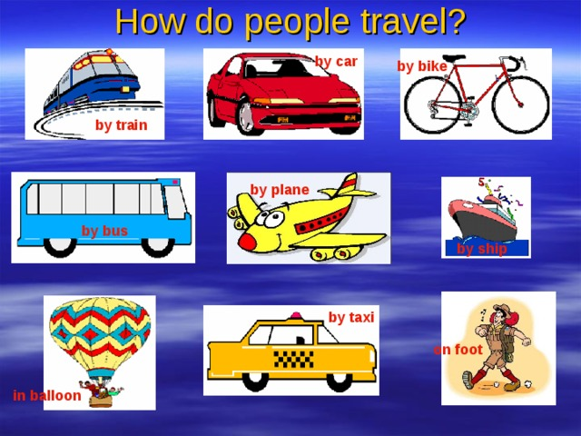 How do people travel? by car by bike  by train  by plane by bus  by ship  by taxi on foot  in balloon