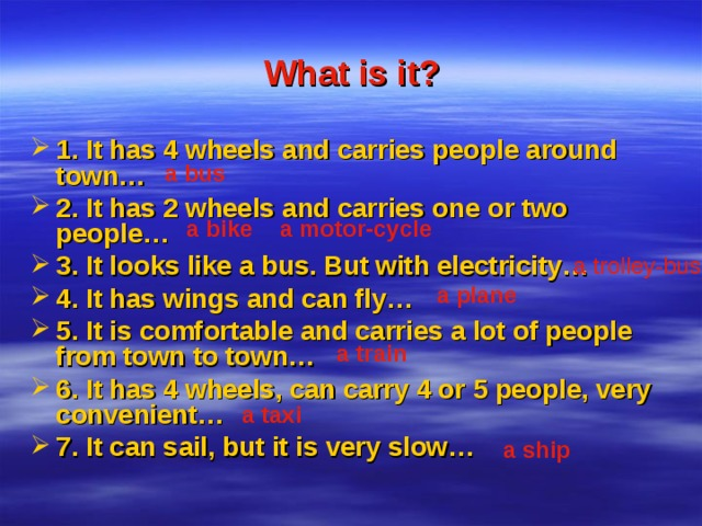 What is it? 1. It has 4 wheels and carries people around town… 2. It has 2 wheels and carries one or two people… 3. It looks like a bus. But with electricity… 4. It has wings and can fly… 5. It is comfortable and carries a lot of people from town to town… 6. It has 4 wheels, can carry 4 or 5 people, very convenient… 7. It can sail, but it is very slow…   a bus  a bike   a motor-cycle a trolley-bus   a plane  a train  a taxi  a ship