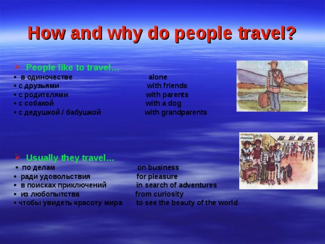 How and why do people travel? People like to travel…  • в одиночестве alone • с друзьями with friends • с родителями with parents • с собакой with a dog • с дедушкой / бабушкой with grandparents    Usually they travel…  • по делам on business • ради удовольствия for pleasure • в поисках приключений in search of adventures • из любопытства from curiosity • чтобы увидеть красоту мира to see the beauty of the world