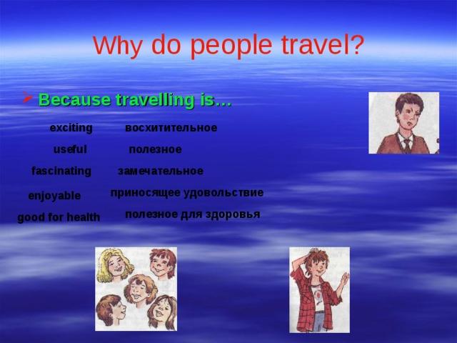 Why do people travel?  Because travelling is…    восхитительное exciting useful полезное fascinating замечательное приносящее удовольствие enjoyable полезное для здоровья good for health