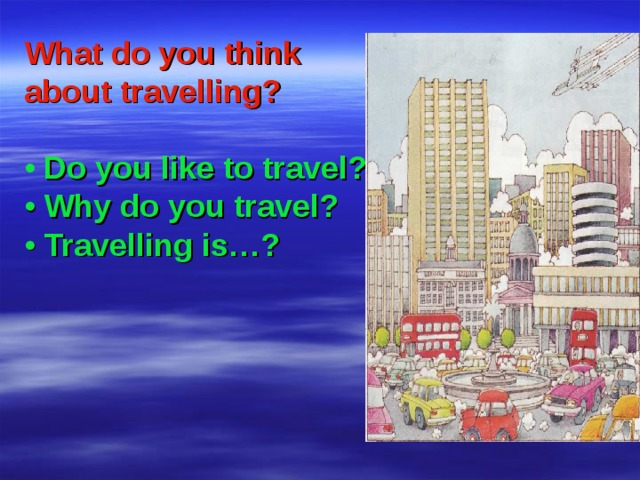 What do you think about travelling?  •  Do you like to travel? • Why do you travel? • Travelling is…?
