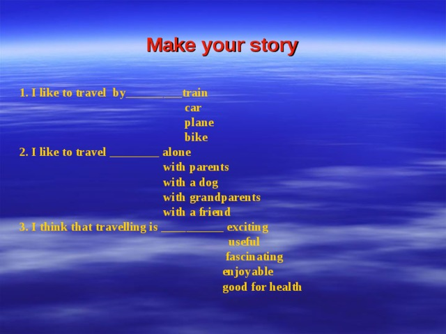 Make your story 1. I like to travel by_________train  car  plane  bike 2. I like to travel ________ alone  with parents  with a dog  with grandparents  with a friend 3. I think that travelling is  __________ exciting  useful  fascinating  enjoyable  good for health