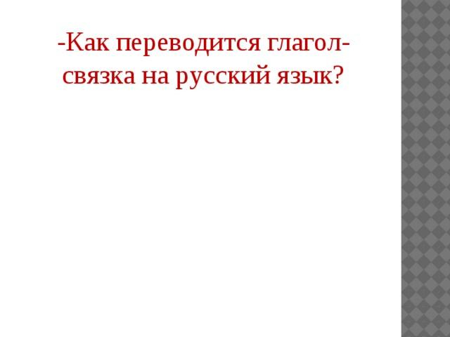 -Как переводится глагол-связка на русский язык? -Изменяется ли по лицам? Как
