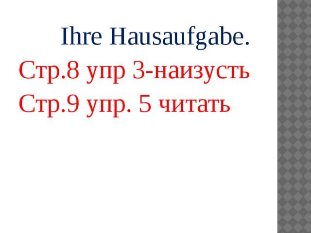 Ihre Hausaufgabe. Стр.8 упр 3-наизусть Стр.9 упр. 5 читать