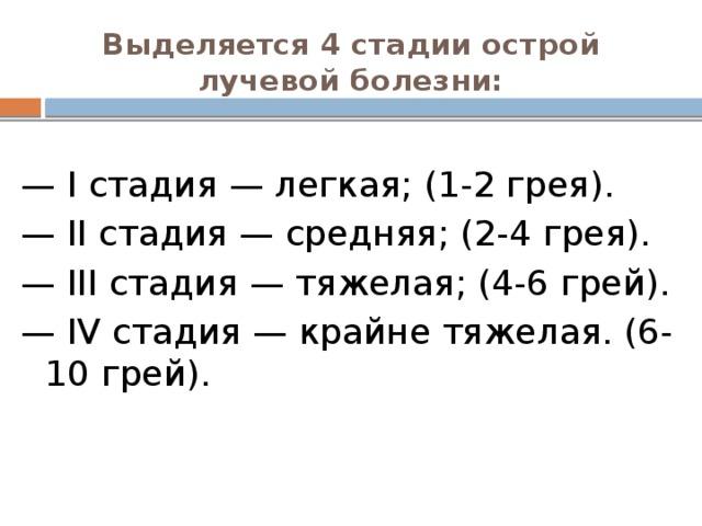 Выделяется 4 стадии острой лучевой болезни:   — I стадия — легкая; (1-2 грея). — II стадия — средняя; (2-4 грея). — III стадия — тяжелая; (4-6 грей). — IV стадия — крайне тяжелая. (6-10 грей).