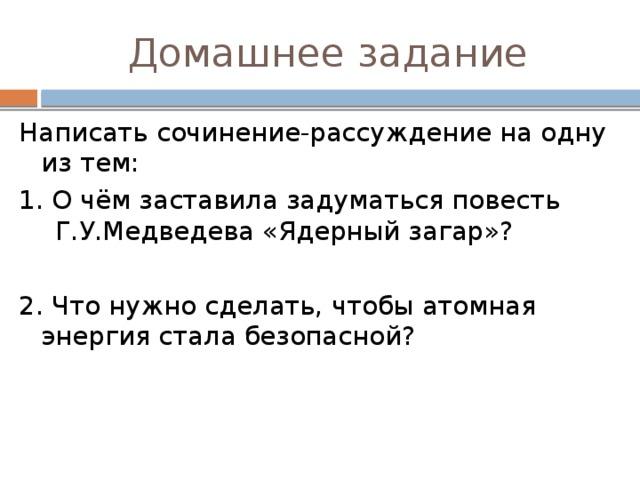 Домашнее задание Написать сочинение-рассуждение на одну из тем: 1. О чём заставила задуматься повесть Г.У.Медведева «Ядерный загар»? 2. Что нужно сделать, чтобы атомная энергия стала безопасной?