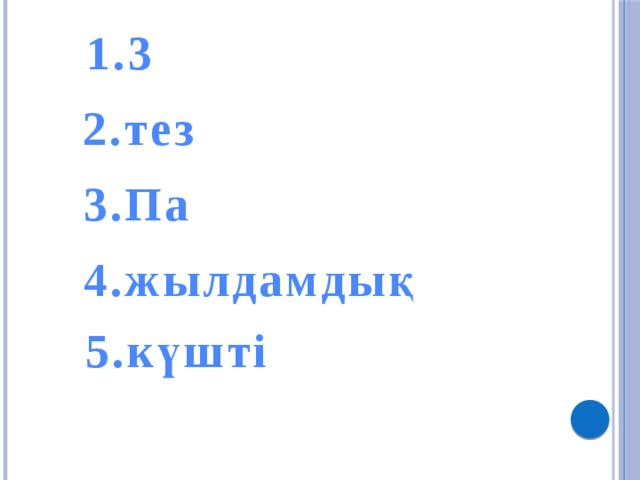 1.3 2.тез 3.Па 4.жылдамдық 5.күшті