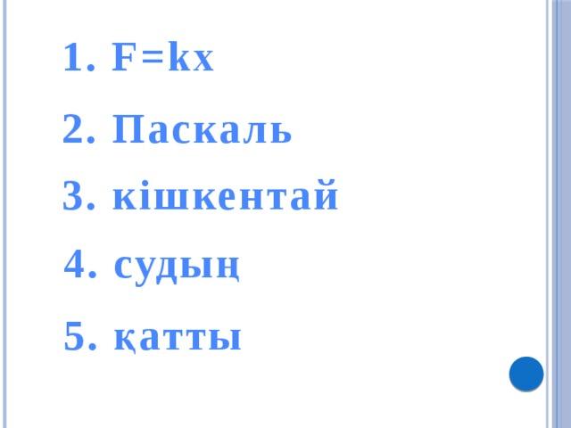 1. F=kx 2. Паскаль 3. кішкентай 4. судың 5. қатты
