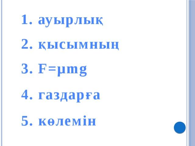 1. ауырлық 2. қысымның 3. F=µmg 4. газдарға 5. көлемін