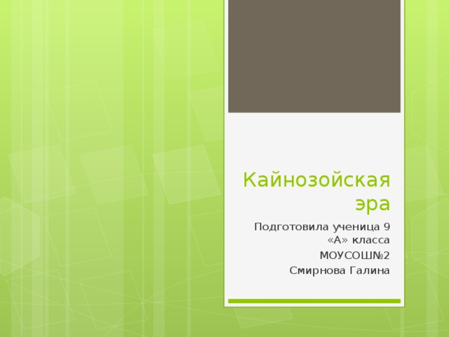 Кайнозойская  эра Подготовила ученица 9 «А» класса МОУСОШ№2 Смирнова Галина