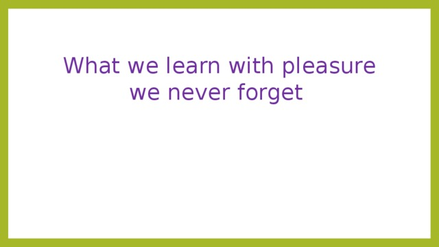 What we learn with pleasure we never forget