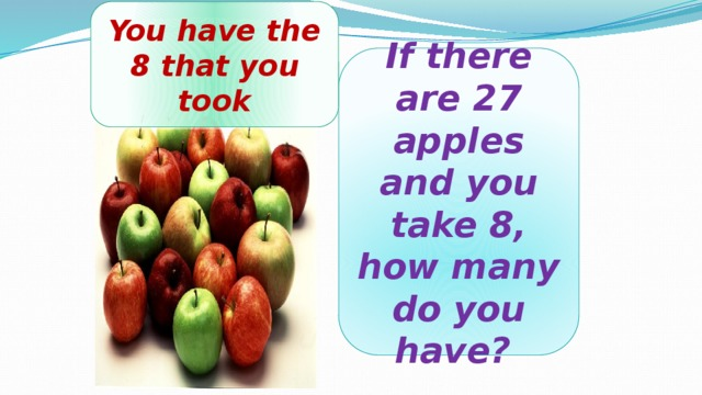 You have the 8 that you took If there are 27 apples and you take 8, how many do you have?