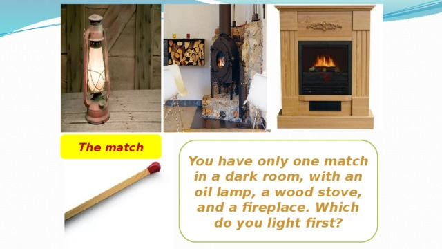The match You have only one match in a dark room, with an oil lamp, a wood stove, and a fireplace. Which do you light first?