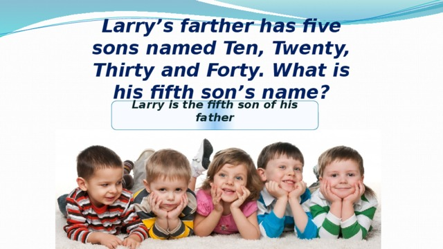 Larry's farther has five sons named Ten, Twenty, Thirty and Forty. What is his fifth son's name?  Larry is the fifth son of his father