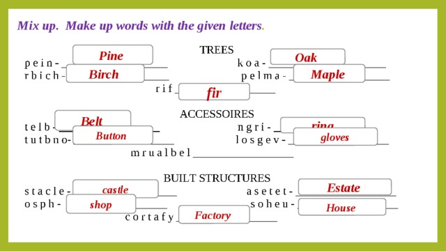 Mix up. Make up words with the given letters . Pine Oak Birch  Maple  fir Belt  ring Button gloves Estate  castle shop House Factory