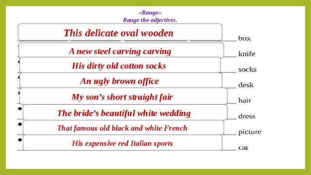 «Range»  Range the adjectives.   This delicate oval wooden A new steel carving carving His dirty old cotton socks An ugly brown office My son's short straight fair The bride's beautiful white wedding That famous old black and white French His expensive red Italian sports