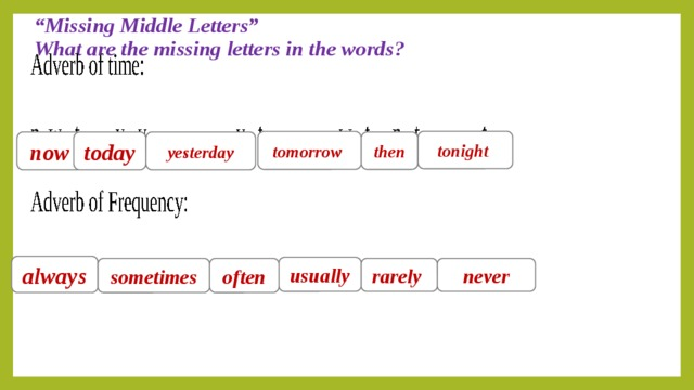 """"""" Missing Middle Letters""""  What are the missing letters in the words?   tonight  tomorrow  now today yesterday then always usually sometimes often rarely  never"""