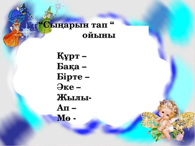 """"""" """" Сыңарын тап """" ойыны   Құрт –  Бақа –  Бірте –  Әке –  Жылы-  Ап –  Мө -"""