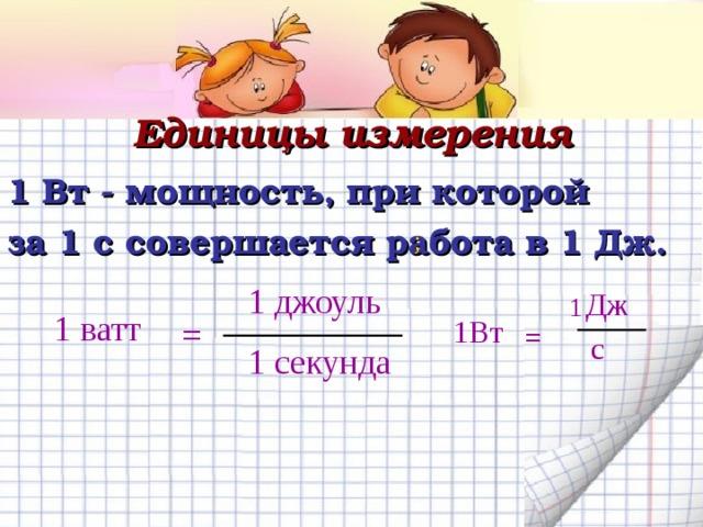 Единицы измерения 1 Вт - мощность, при которой за 1 с совершается работа в 1 Дж.  ; 1 джоуль Дж 1 1 ватт 1Вт = = с 1 секунда