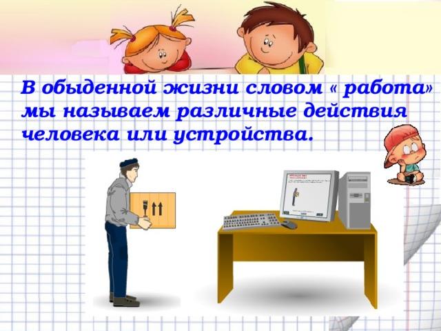 В обыденной жизни словом « работа» мы называем различные действия человека или устройства.