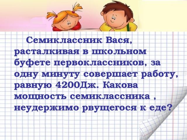 Семиклассник Вася, расталкивая в школьном буфете первоклассников, за одну минуту совершает работу, равную 4200Дж. Какова мощность семиклассника , неудержимо рвущегося к еде?