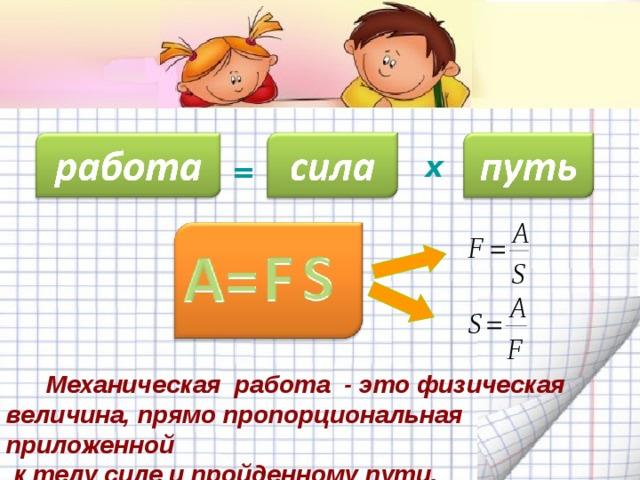 х =  Механическая работа - это физическая величина, прямо пропорциональная приложенной  к телу силе и пройденному пути.