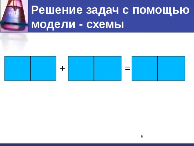 Решение задач с помощью модели - схемы + = 6