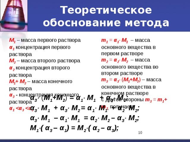 Теоретическое обоснование метода m 1 = α 1   М 1  – масса основного вещества в первом растворе М 1 – масса первого раствора m 2 = α 2   М 2  – масса основного вещества во втором растворе α 1 концентрация первого раствора М 2 – масса второго раствора m 3 = α 3  ( М 1 +М 2 ) – масса основного вещества в конечном растворе α 2  концентрация второго раствора с другой стороны m 3 = m 1 + m 2 , получаем М 1 + М 2 – масса конечного раствора α 3  - концентрация конечного раствора α 1  3  2 α 3  ( М 1 +М 2 ) = α 1   М 1  + α 2   М 2 ; α 3   М 1  + α 3   М 2 = α 1   М 1  + α 2   М 2 ; α 3   М 1  – α 1   М 1  = α 2   М 2 – α 3   М 2 ; М 1  ( α 3 – α 1 ) = М 2  ( α 2 – α 3 ); 8