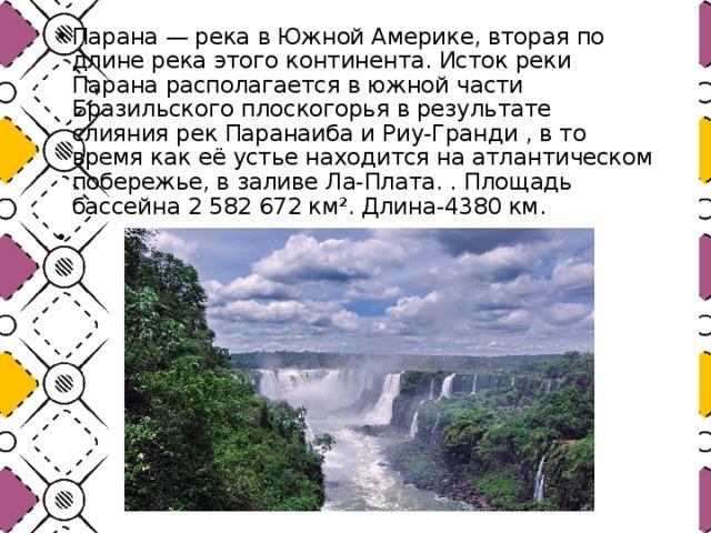 Парана— река в Южной Америке, вторая по длине река этого континента. Исток реки Парана располагается в южной части Бразильского плоскогорья в результате слияния рек Паранаиба и Риу-Гранди , в то время как её устье находится на атлантическом побережье, в заливе Ла-Плата. . Площадь бассейна 2 582 672 км². Длина-4380 км.