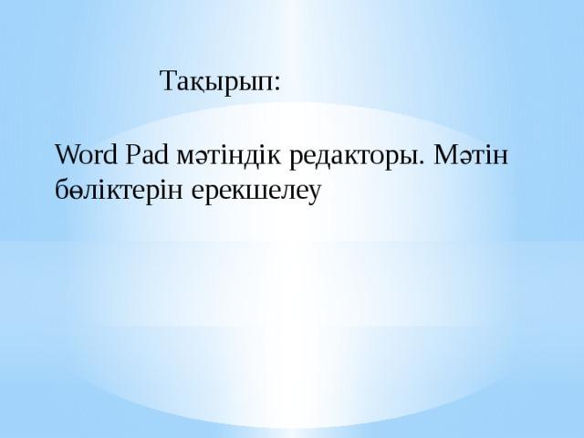 Тақырып: Word Pad мәтіндік редакторы. Мәтін бөліктерін ерекшелеу