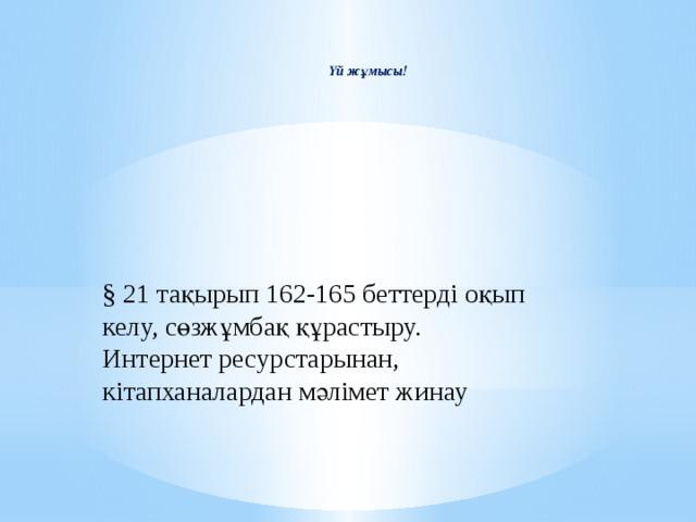 Үй жұмысы! §  21 тақырып  162-165 беттерді оқып келу, сөзжұмбақ құрастыру. Интернет ресурстарынан, кітапханалардан мәлімет жинау